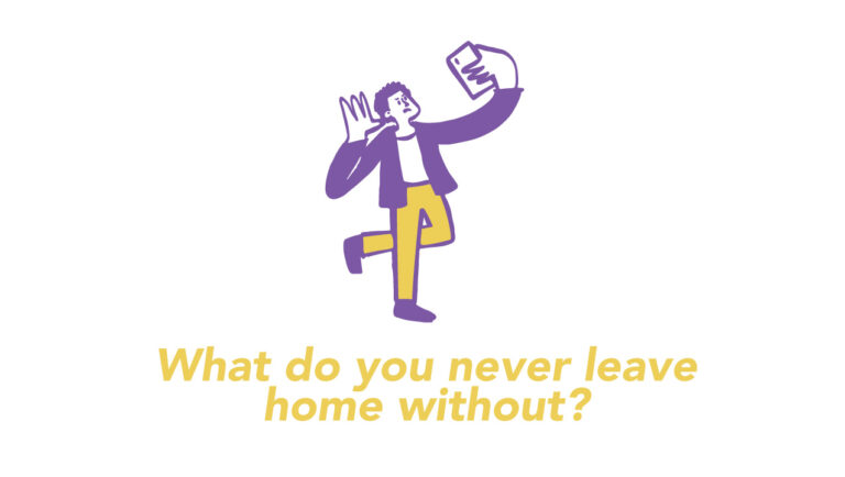 What do you never leave home without?