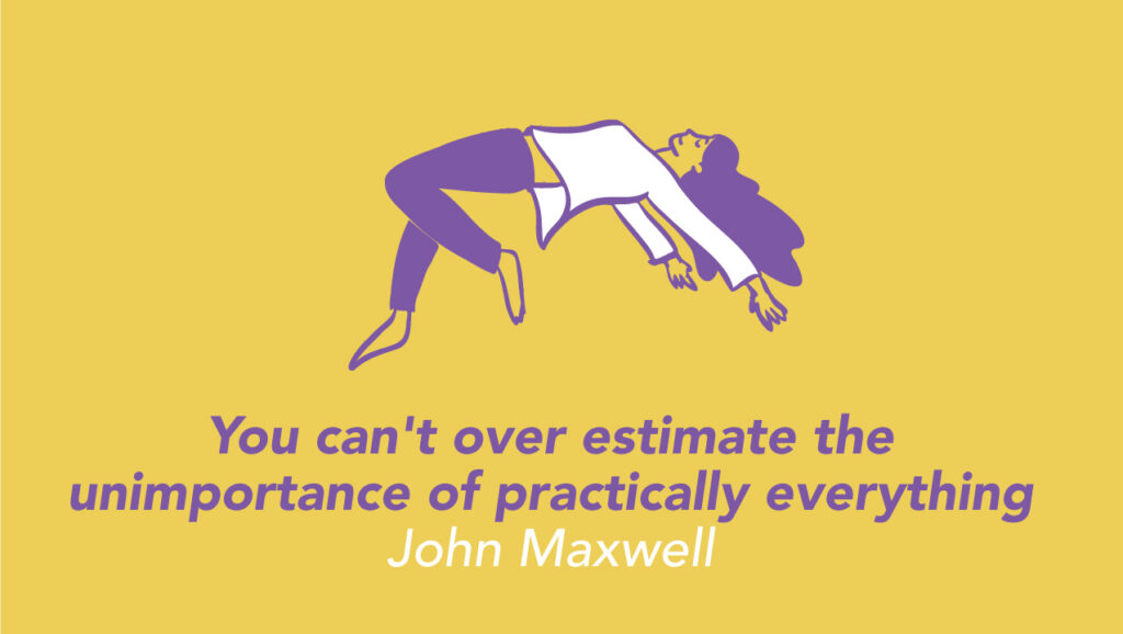 You can't over estimate the unimportance of practically everything - John Maxwell -