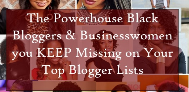 The Powerhouse Black Bloggers & Businesswomen you KEEP Missing on Your Top Blogger Lists