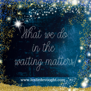 What we do in the waiting matters.