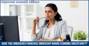 Have You Considered Franchise Ownership During Economic Uncertainty?