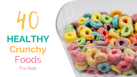 40 Healthy Crunchy Foods for Kids