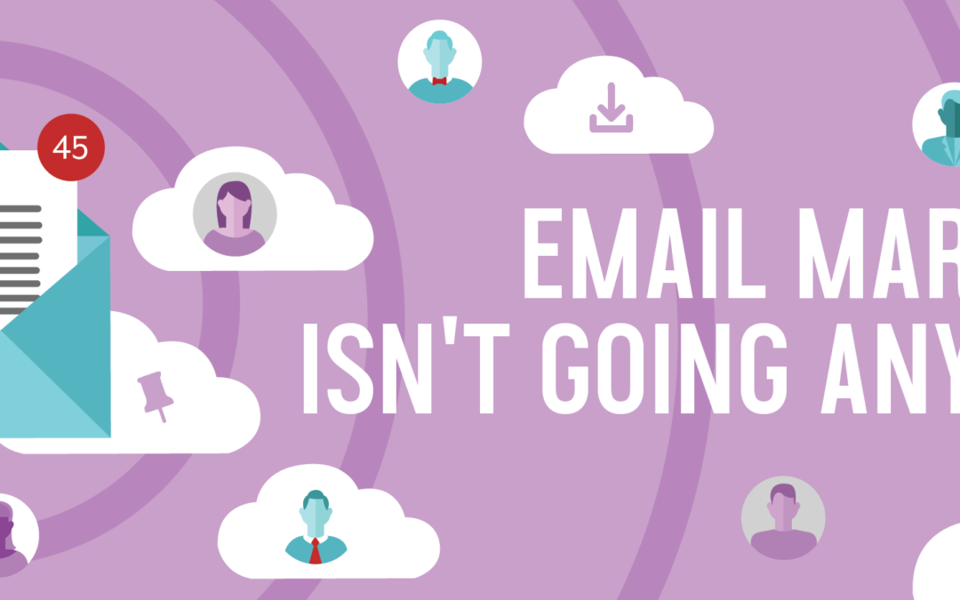 Email Marketing Isn't Going Anywhere – How to Use It Well