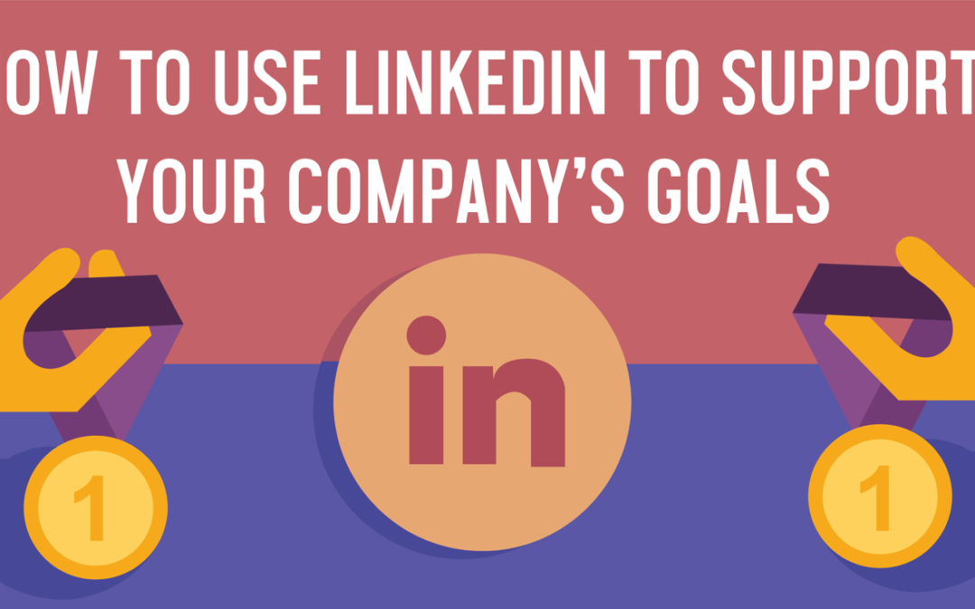 How to Use LinkedIn to Support Company Goals