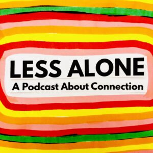Less Alone A Podcast About Connection