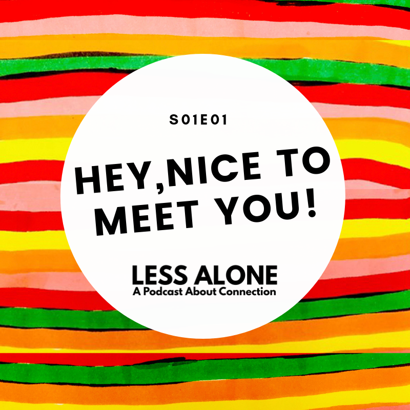 Less Alone A Podcast About Connection Ep 1 Hey, Nice to Meet You!