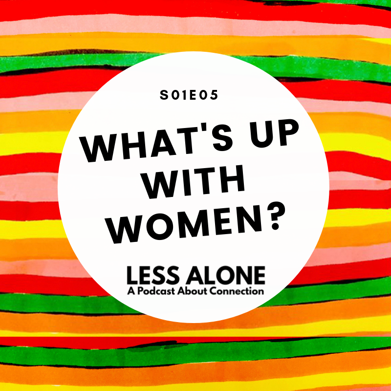 Less Alone: A Podcast About Connection What's Up With Women?