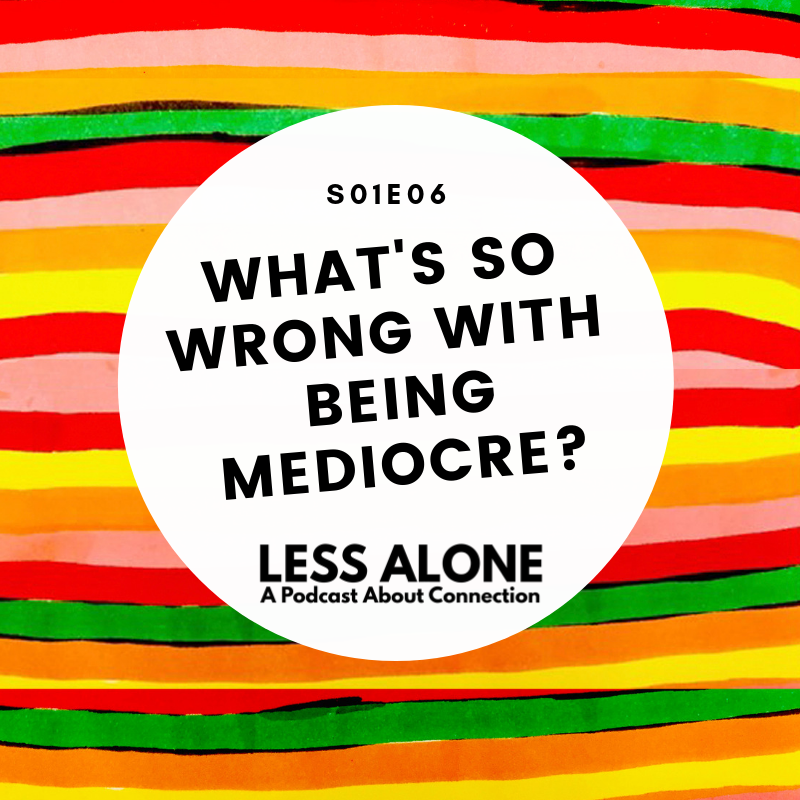 Less Alone: A Podcast About Connection, Episode 6: What's So Wrong With Being Mediocre?