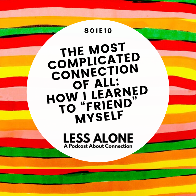 "Less Alone: A Podcast About Connection. Episode 10: The Most Complicated Connection of All - How I Learned to ""Friend"" Myself"