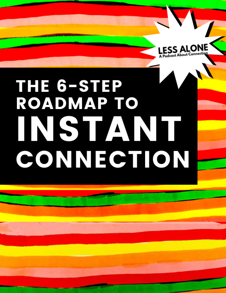 6 step roadmap to instant connection by less alone a podcast about connection, relationships, friends and friendship