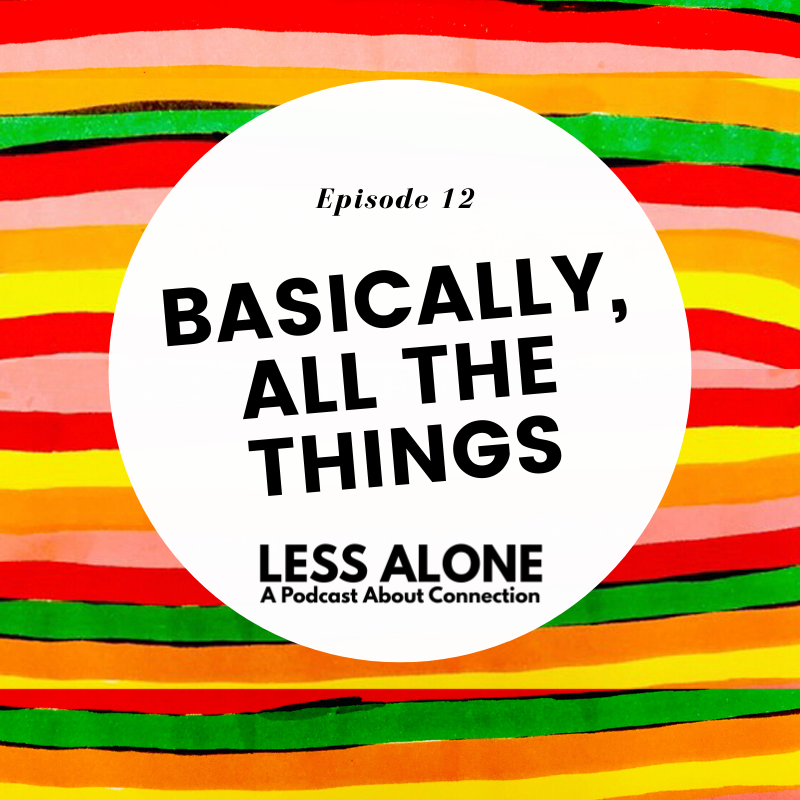 EP12: Basically, ALL THE THINGS - Less Alone: A Podcast About Connection