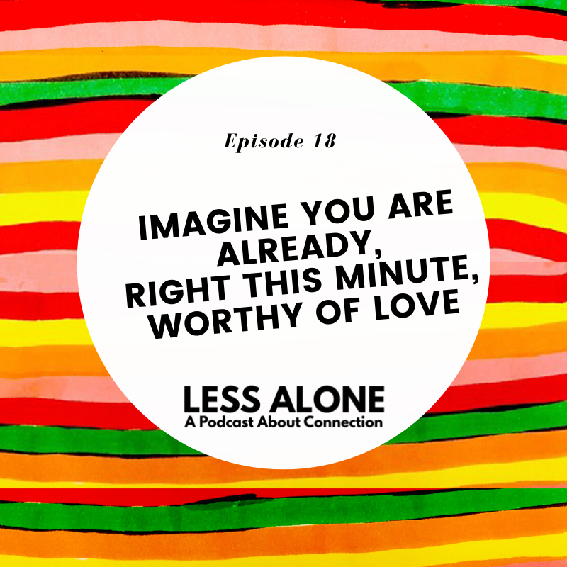 Imagine You Are ALREADY, Right This Minute, Worthy of Love - Less Alone: A Podcast About Connection