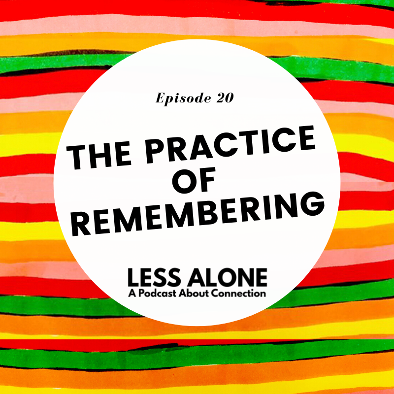 The Practice of Remembering - Less Alone: A Podcast About Connection