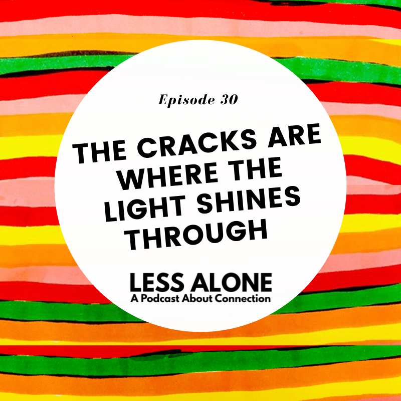 The Cracks are Where the Light Shines Through - Less Alone: A Podcast About Connection