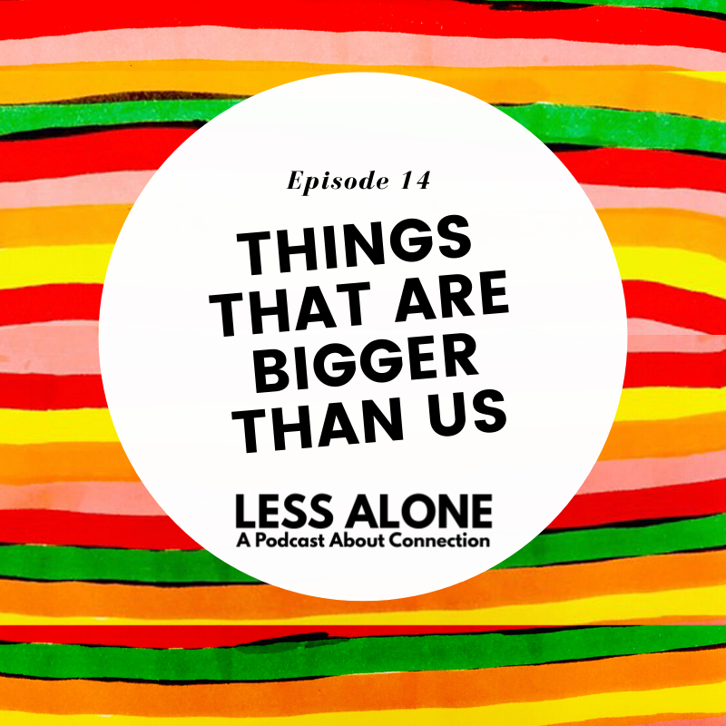 EP14: Things That Are Bigger Than Us - Less Alone Podcast