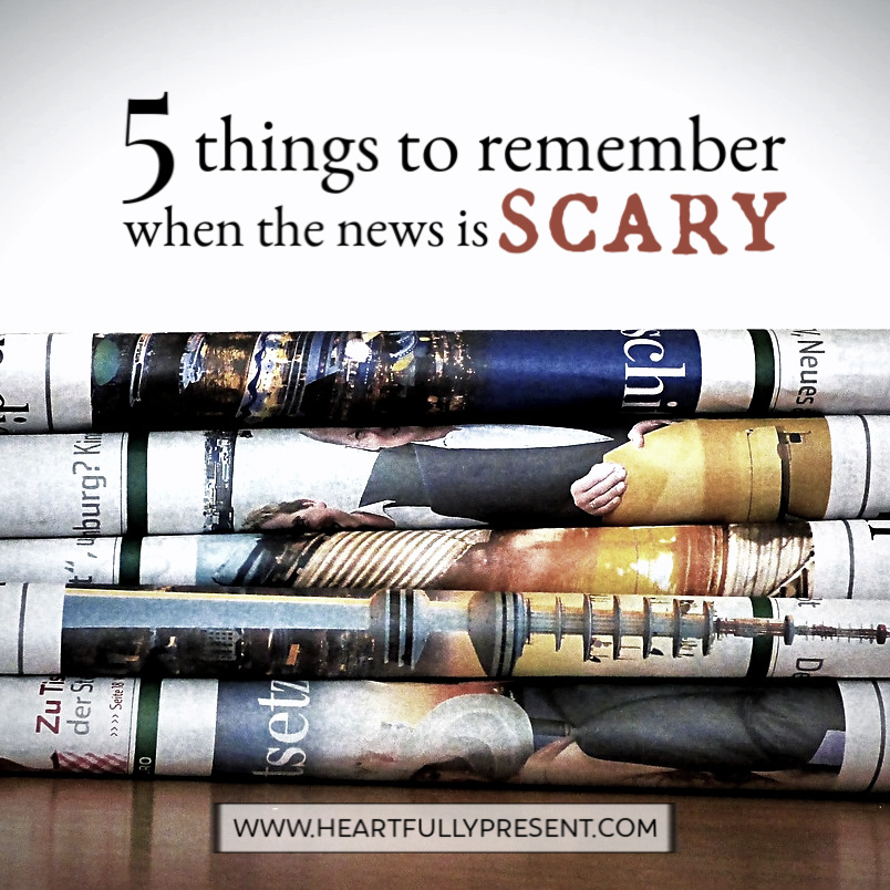 5 Things to Remember When the News is Scary|Bad News|Scary News|Responding to Current Events