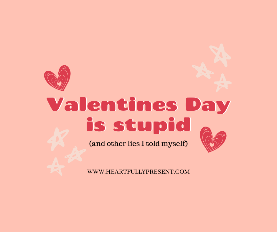 Valentines Day is Stupid | and other lies I told myself | hearts and stars | heartfullypresent.com