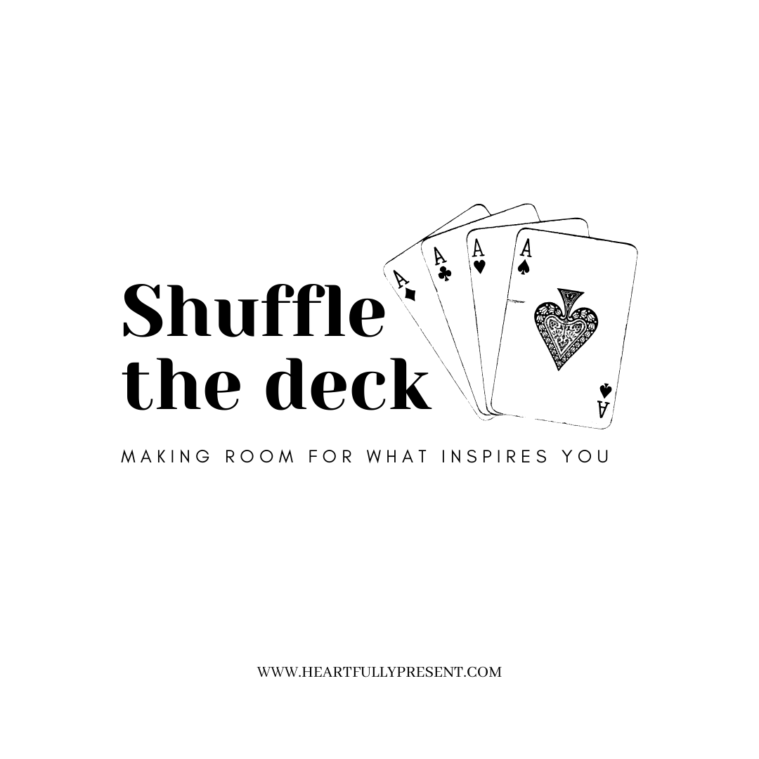 shuffle the deck | making room for what inspires you | evaluating priorities