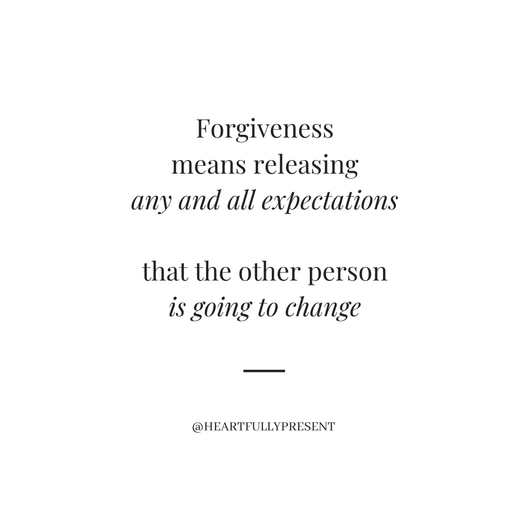 Forgiveness is releasing any and all expectations that the other person is going to change, black text on white background
