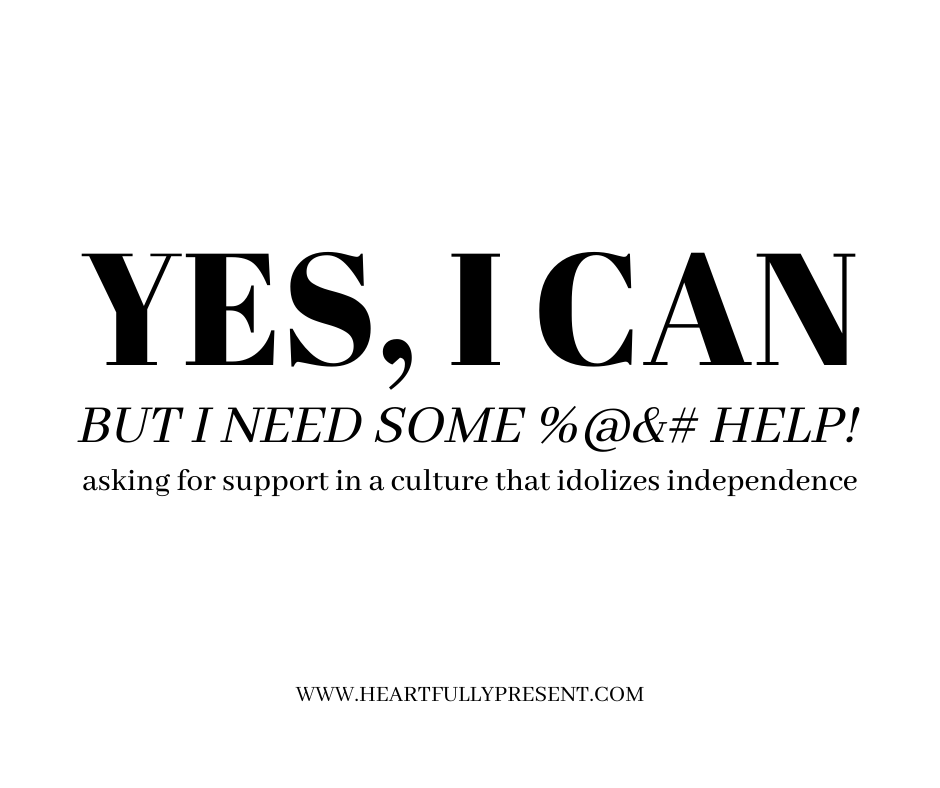 Yes I can but I need some help | asking for support in a culture that idolizes independence | black text on white background