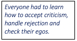 Everyone had to learn how to accept criticism, handle rejection and check their egos.