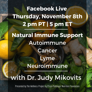 To Join Dr. Judy and Heather Dane on our upcoming Facebook Live as part of The Wellness Project by Price-Pottenger Nutrition Foundation, go to the Price-Pottenger Facebook Page