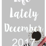 Life Lately December 2017 + Reader Survey
