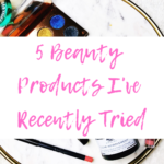 5 Beauty Products I've Recently Tried
