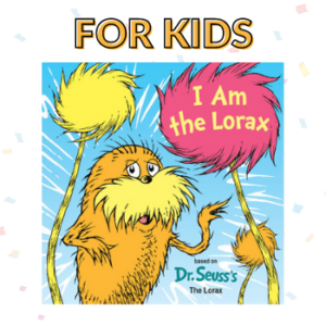 """Text """"For Kids"""" with book cover of I Am the Lorax"""