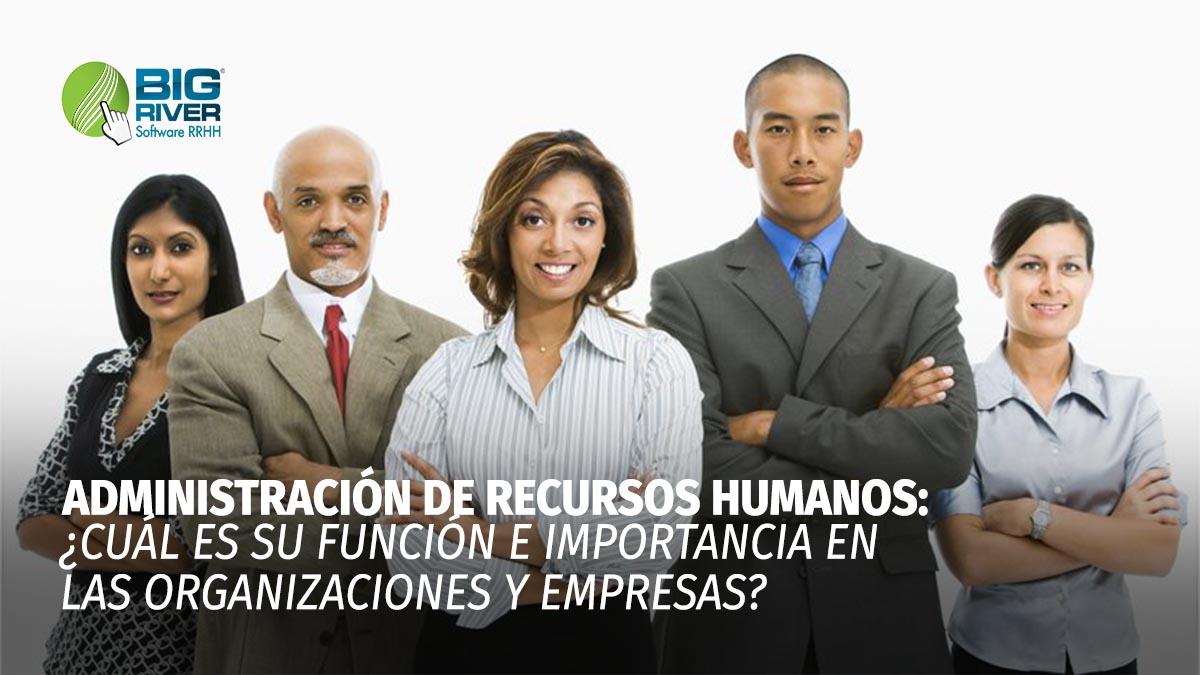 ¿QUÉ ES LA ADMINISTRACIÓN DE RECURSOS HUMANOS? ¿CUÁL ES SU FUNCIÓN E IMPORTANCIA EN LAS ORGANIZACIONES Y EMPRESAS?