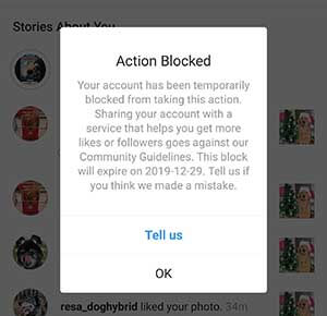 Instagram Action Blocked Your account has been temporarily blocked from taking this action. Sharing your account with a service that helps you get more likes or followers goes against our Community Guidelines. This block will expire on 2019-12-29. Tell us if you think we made a mistake. Tell us OK