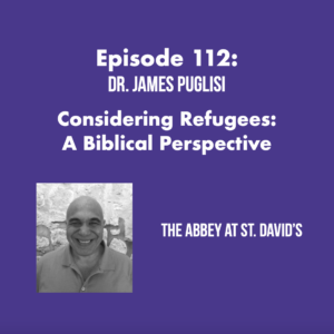 Episode 112: Considering Refugees: A Biblical Perspective with Dr. James Puglisi