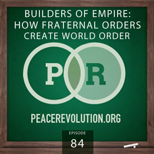 Peace Revolution episode 084: Builders of Empire / How Fraternal Orders Create World Order
