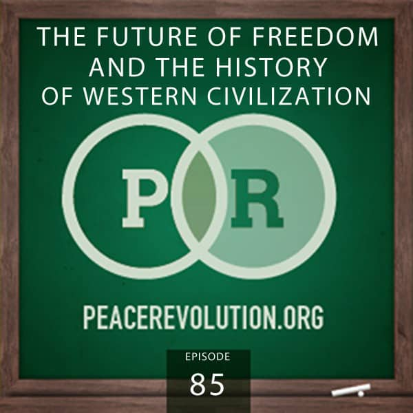 Peace Revolution episode 085: The Future of Freedom and the History of Western Civilization