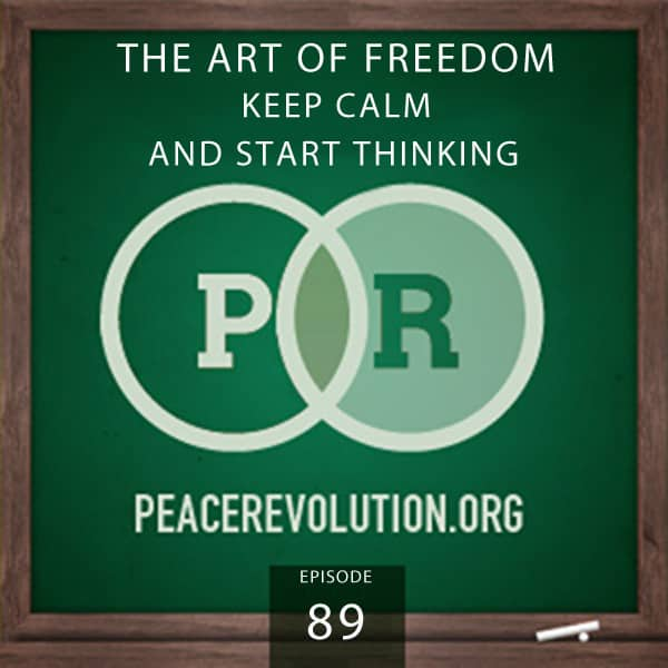 Peace Revolution episode 089: The Art of Freedom / Keep Calm and Start Thinking