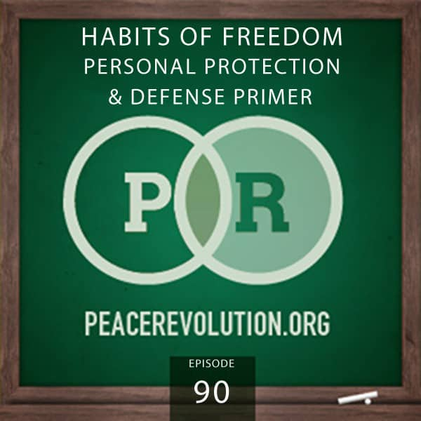 Peace Revolution episode 090: Habits of Freedom / Personal Protection and Defense Primer