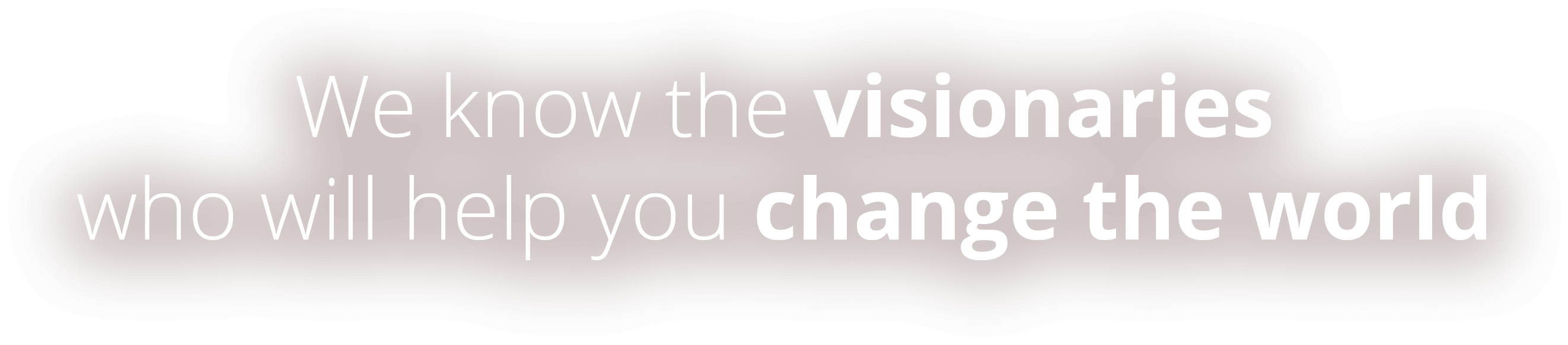 We know the visionaries who will help you change the world