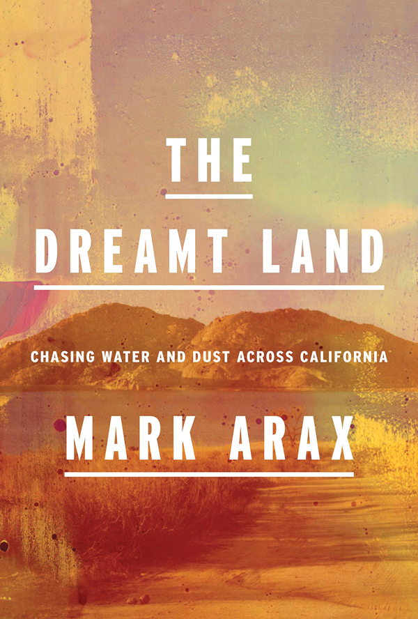 The Dreamt Land: Chasing Water and Dust Across California Mark Arax 576 pages, hardcover: $30 Knopf, 2019.
