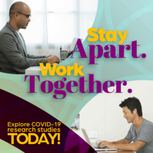 Stay apart, work together, explore COVID-19 studies today, clinical research