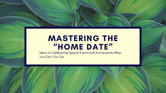 """Mastering the """"Home Date"""": Ideas on Celebrating Special Events and Anniversaries When You Can't Go Out"""