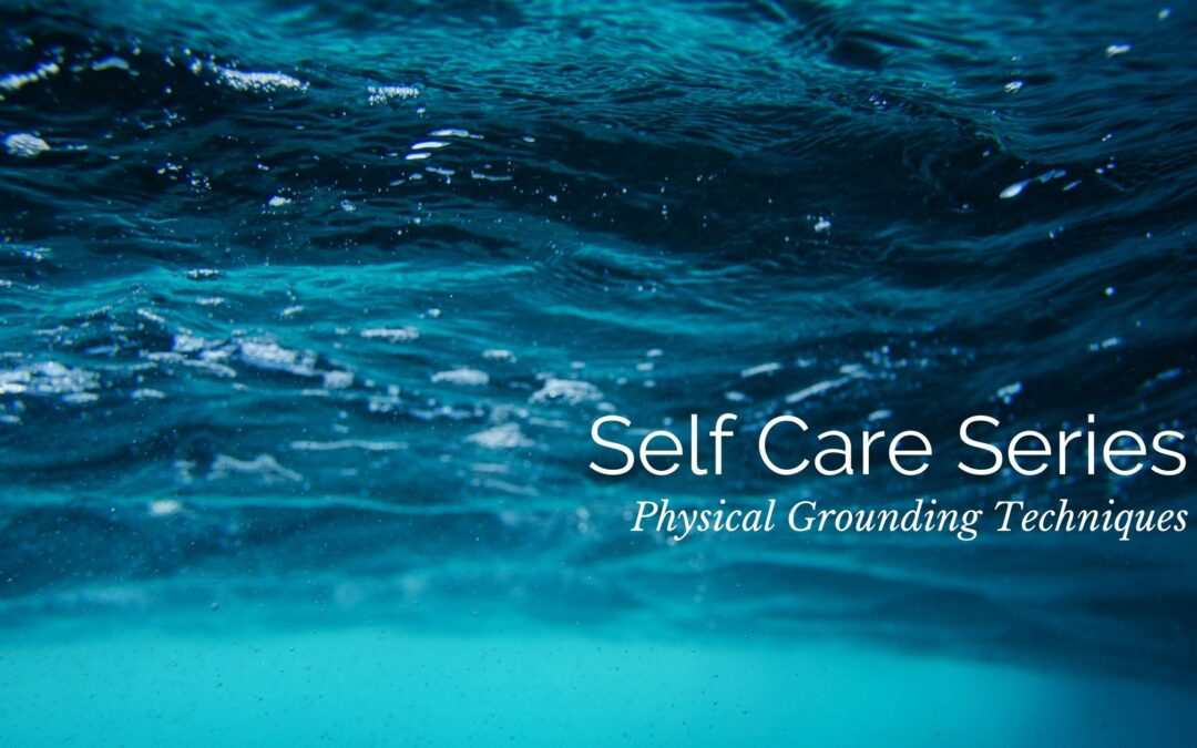 Self Care Series: Physical Grounding Techniques