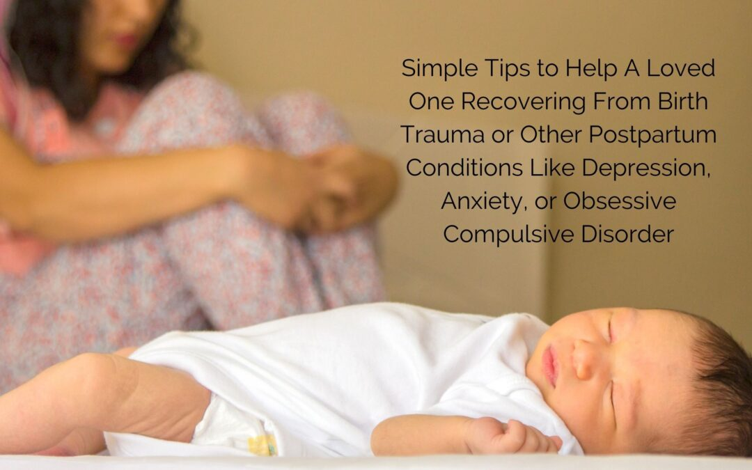 Simple Tips to Help A Loved One Recovering From Birth Trauma or Other Postpartum Conditions Like Depression, Anxiety, or Obsessive Compulsive Disorder
