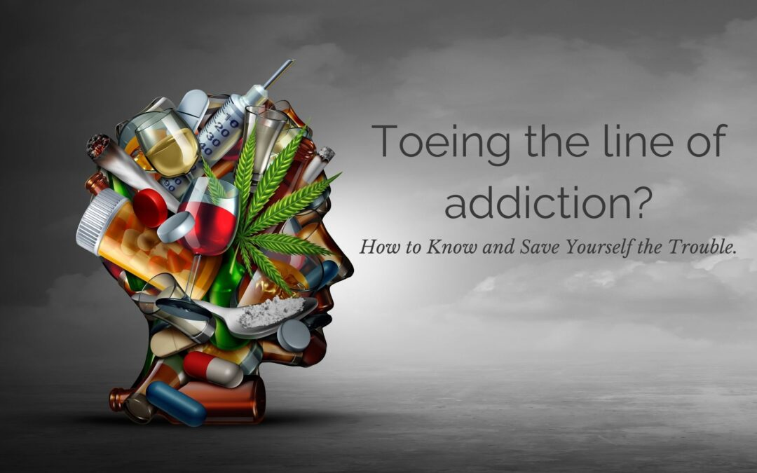 Toeing the line of addiction? How to Know and Save Yourself the Trouble.