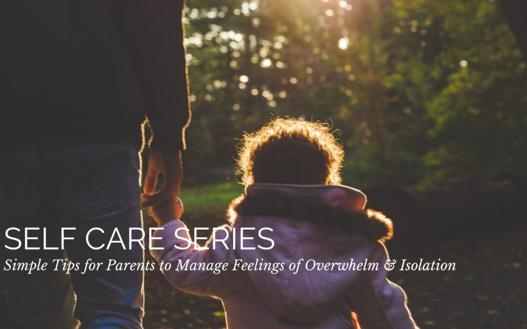 Self Care Series: Simple Tips for Parents to Manage Feelings of Overwhelm & Isolation