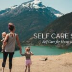 Self Care Series: Self Care for Moms (and caregivers)