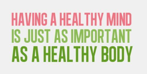 HAVING A HEALTHY MIND IS JUST AS IMPORTANT AS A HEALTHY BODY