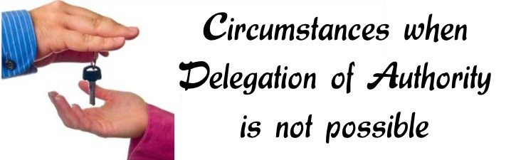 Circumstances when Delegation of Authority is not possible