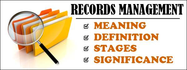 Records Management - Meaning, definition, stages, Significance