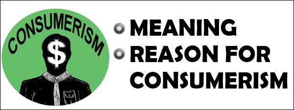 Consumerism - Meaning and Reason