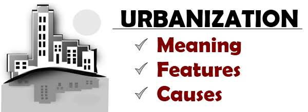 Urbanization - Meaning, Features, Causes